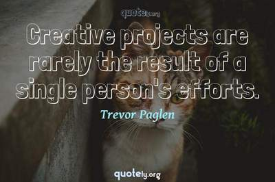 Photo Quote of Creative projects are rarely the result of a single person's efforts.