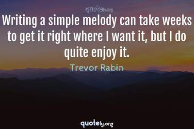 Photo Quote of Writing a simple melody can take weeks to get it right where I want it, but I do quite enjoy it.