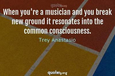 Photo Quote of When you're a musician and you break new ground it resonates into the common consciousness.