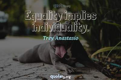 Photo Quote of Equality implies individuality.