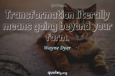 Photo Quote of Transformation literally means going beyond your form.