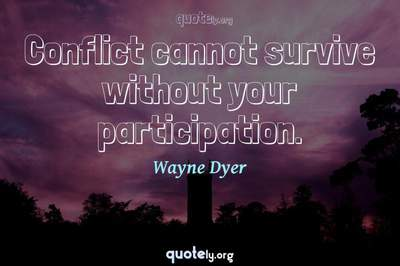 Photo Quote of Conflict cannot survive without your participation.