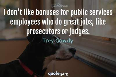 Photo Quote of I don't like bonuses for public services employees who do great jobs, like prosecutors or judges.