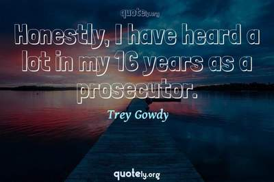 Photo Quote of Honestly, I have heard a lot in my 16 years as a prosecutor.