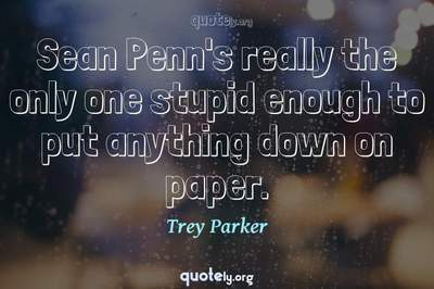 Photo Quote of Sean Penn's really the only one stupid enough to put anything down on paper.