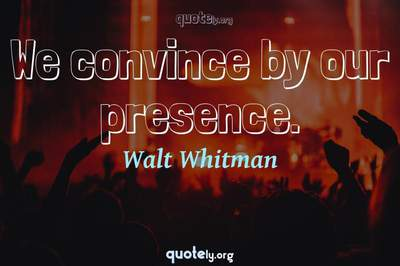 Photo Quote of We convince by our presence.