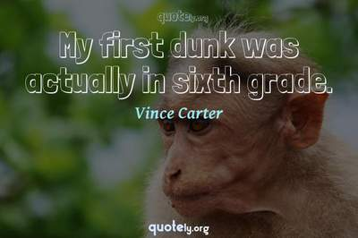 Photo Quote of My first dunk was actually in sixth grade.