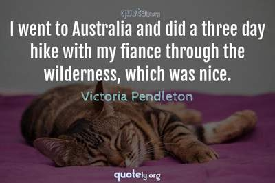 Photo Quote of I went to Australia and did a three day hike with my fiance through the wilderness, which was nice.