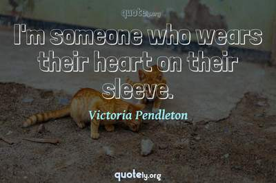 Photo Quote of I'm someone who wears their heart on their sleeve.