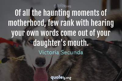 Photo Quote of Of all the haunting moments of motherhood, few rank with hearing your own words come out of your daughter's mouth.