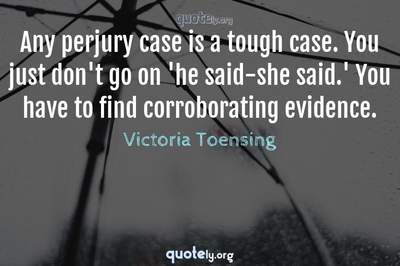 Photo Quote of Any perjury case is a tough case. You just don't go on 'he said-she said.' You have to find corroborating evidence.