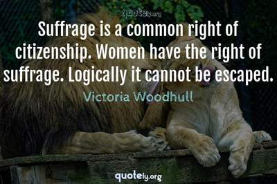 Photo Quote of Suffrage is a common right of citizenship. Women have the right of suffrage. Logically it cannot be escaped.