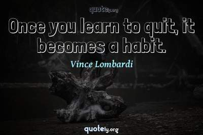 Photo Quote of Once you learn to quit, it becomes a habit.