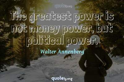 Photo Quote of The greatest power is not money power, but political power.