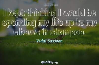Photo Quote of I kept thinking I would be spending my life up to my elbows in shampoo.