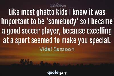 Photo Quote of Like most ghetto kids I knew it was important to be 'somebody' so I became a good soccer player, because excelling at a sport seemed to make you special.