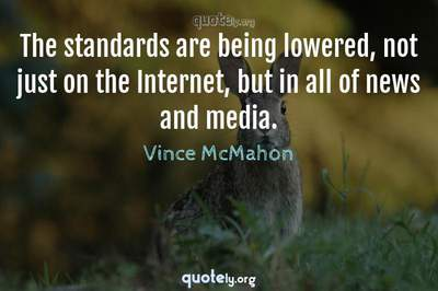 Photo Quote of The standards are being lowered, not just on the Internet, but in all of news and media.