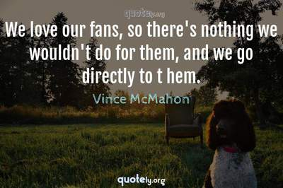 Photo Quote of We love our fans, so there's nothing we wouldn't do for them, and we go directly to t hem.