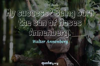 Photo Quote of My success? Being born the son of Moses Annenberg.