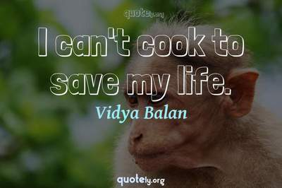 Photo Quote of I can't cook to save my life.