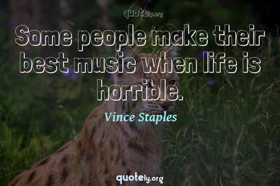Photo Quote of Some people make their best music when life is horrible.
