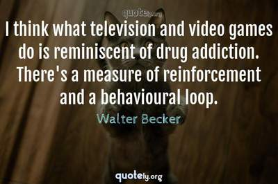 Photo Quote of I think what television and video games do is reminiscent of drug addiction. There's a measure of reinforcement and a behavioural loop.