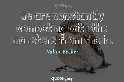 Photo Quote of We are constantly competing with the monsters from the id.