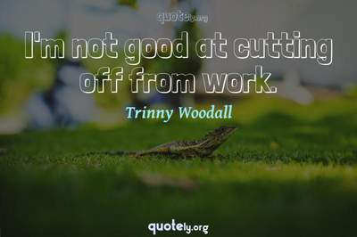 Photo Quote of I'm not good at cutting off from work.