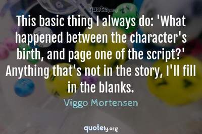 Photo Quote of This basic thing I always do: 'What happened between the character's birth, and page one of the script?' Anything that's not in the story, I'll fill in the blanks.