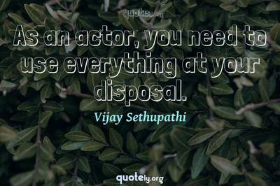 Photo Quote of As an actor, you need to use everything at your disposal.