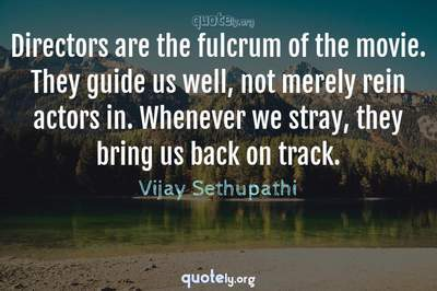 Photo Quote of Directors are the fulcrum of the movie. They guide us well, not merely rein actors in. Whenever we stray, they bring us back on track.