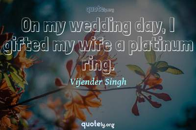 Photo Quote of On my wedding day, I gifted my wife a platinum ring.