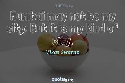 Photo Quote of Mumbai may not be my city. But it is my kind of city.