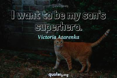 Photo Quote of I want to be my son's superhero.