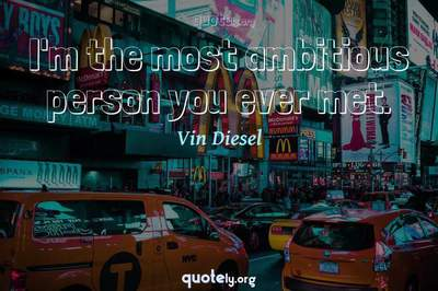 Photo Quote of I'm the most ambitious person you ever met.