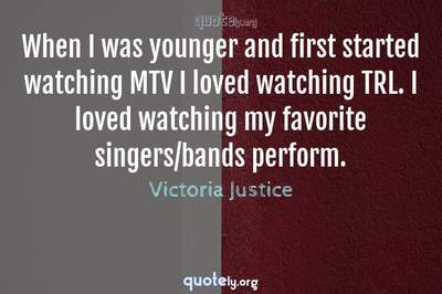 Photo Quote of When I was younger and first started watching MTV I loved watching TRL. I loved watching my favorite singers/bands perform.