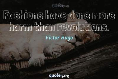 Photo Quote of Fashions have done more harm than revolutions.