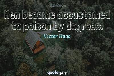 Photo Quote of Men become accustomed to poison by degrees.