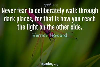 Photo Quote of Never fear to deliberately walk through dark places, for that is how you reach the light on the other side.