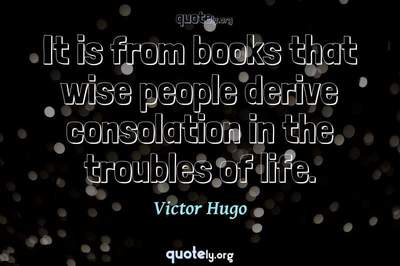 Photo Quote of It is from books that wise people derive consolation in the troubles of life.