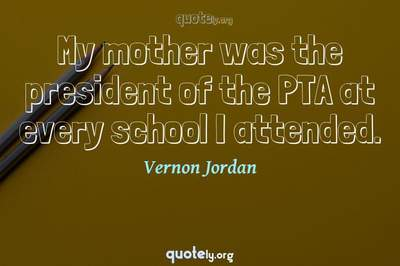 Photo Quote of My mother was the president of the PTA at every school I attended.