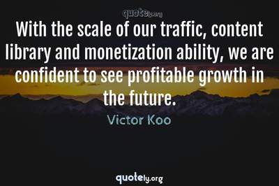 Photo Quote of With the scale of our traffic, content library and monetization ability, we are confident to see profitable growth in the future.