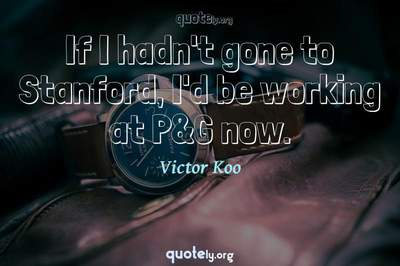 Photo Quote of If I hadn't gone to Stanford, I'd be working at P&G now.