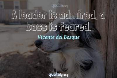 Photo Quote of A leader is admired, a boss is feared.