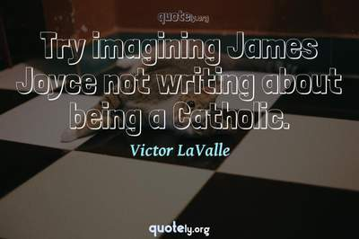 Photo Quote of Try imagining James Joyce not writing about being a Catholic.