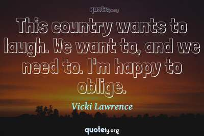 Photo Quote of This country wants to laugh. We want to, and we need to. I'm happy to oblige.