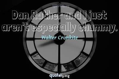 Photo Quote of Dan Rather and I just aren't especially chummy.