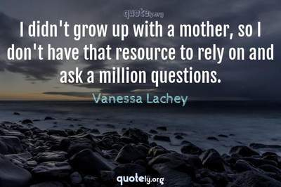 Photo Quote of I didn't grow up with a mother, so I don't have that resource to rely on and ask a million questions.