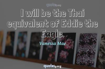 Photo Quote of I will be the Thai equivalent of Eddie the Eagle.