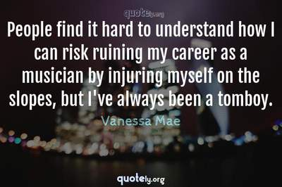 Photo Quote of People find it hard to understand how I can risk ruining my career as a musician by injuring myself on the slopes, but I've always been a tomboy.